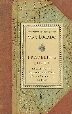 Traveling Light: Releasing the Burdens You Were Never Intended to Bear - Lucado, Max