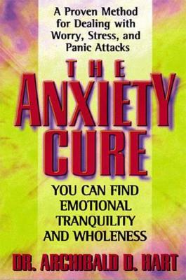 The Anxiety Cure - Hart, Archibald D, Dr.