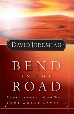 A Bend in the Road: Finding God When Your World Caves in - Jeremiah, David, Dr., and Thomas Nelson Publishers