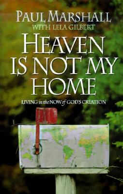 Heaven is Not My Home: Learning to Live in God's Creation - Marshall, Paul, and Gilbert, Lela Hamner