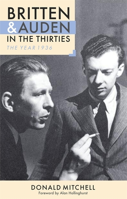 Britten and Auden in the Thirties: The Year 1936 - Hollinghurst, Alan, and Mitchell, Donald (Editor)