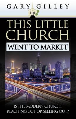 This Little Church Went to Market: The Church in the Age of Entertainment - Gilley, Gary E