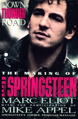 Down Thunder Road: The Making of Bruce Springsteen - Eliot, Marc, and Appel, Mike