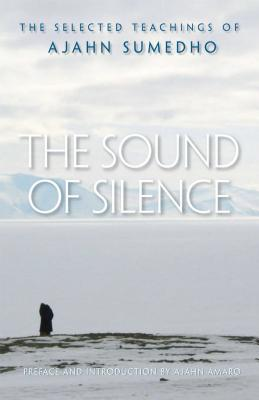 The Sound of Silence: The Selected Teachings of Ajahn Sumedho - Sumedho, Ajahn, and Amaro, Ajahn (Preface by)