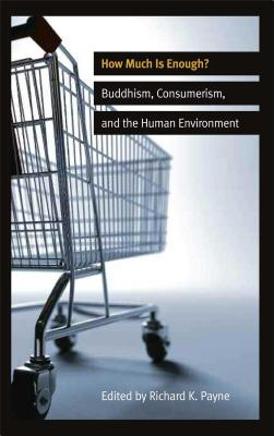 How Much Is Enough?: Buddhism, Consumerism, and the Human Environment - Payne, Richard K, PhD (Editor)