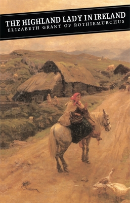 The Highland Lady in Ireland: Journals 1840-50 - Grant, Elizabeth, and Todd, Andrew (Introduction by)