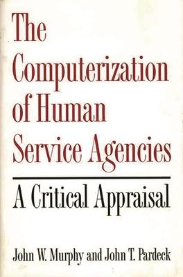 The Computerization of Human Service Agencies: A Critical Appraisal - Murphy, John W, Professor, and Pardeck, John T, Professor, Ph.D.