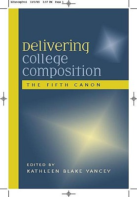 Delivering College Composition: The Fifth Canon - Yancey, Kathleen Blake (Editor)