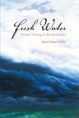 Fresh Water: Women Writing on the Great Lakes - Swan, Alison (Editor)
