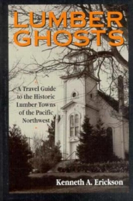 Lumber Ghosts: A Travel Guide to the Historic Lumber Towns of the Pacific Northwest - Erickson, Kenneth A, and Kenneth a, Erickson