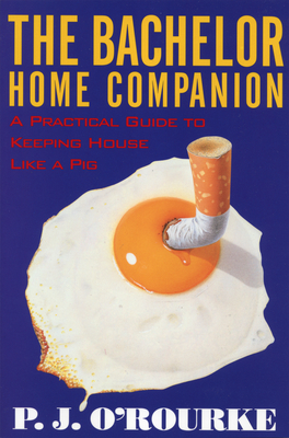 The Bachelor Home Companion: A Practical Guide to Keeping House Like a Pig - O'Rourke, P J