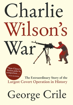 Charlie Wilson's War: The Extraordinary Story of the Largest Covert Operation in History - Crile, George
