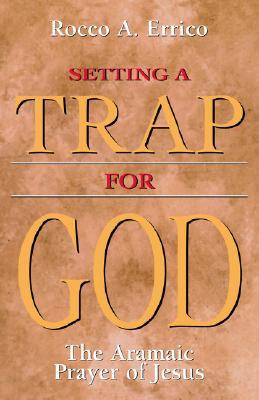 Setting a Trap for God: The Aramaic Prayer of Jesus - Errico, Rocco A
