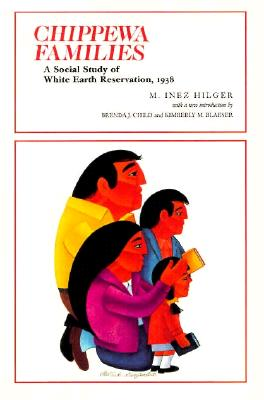 Chippewa Families: A Social Study of White Earth Reservation 1938 - Hilger, M Inez, and Child, Brenda J (Introduction by), and Blaeser, Kimberly M (Introduction by)
