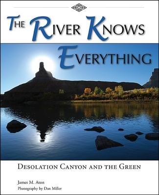 The River Knows Everything: Desolation Canyon and the Green - Aton, James M, and Miller, Dan (Photographer)