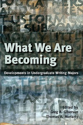What We Are Becoming: Developments in Undergratuate Writing Majors - Giberson, Greg A (Editor), and Moriarty, Thomas A (Editor)