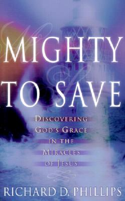 Mighty to Save: Discovering God's Grace in the Miracles of Jesus - Phillips, Richard D