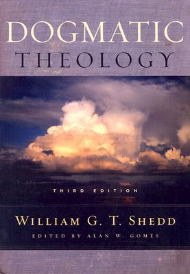 Dogmatic Theology - Shedd, William Greenough Thaye, and Gomes, Alan W, Dr. (Editor)