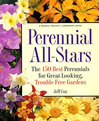 Perennial All-Stars: The 150 Best Perennials for Great-Looking, Trouble-Free Gardens - Cox, Jeff