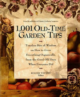1001 Old-time Garden Tips: Timeless Bits of Wisdom on How to Grow Everything Organically, from the Good Old Days When Everyone Did - Yepsen, Roger B. (Editor)