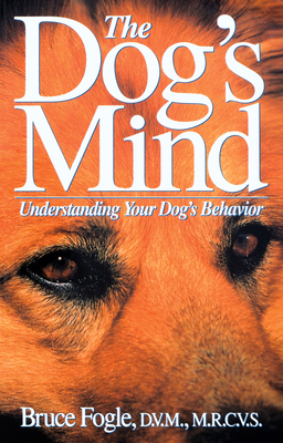 The Dog's Mind: Understanding Your Dog's Behavior - Fogle, Bruce, Dr., DVM