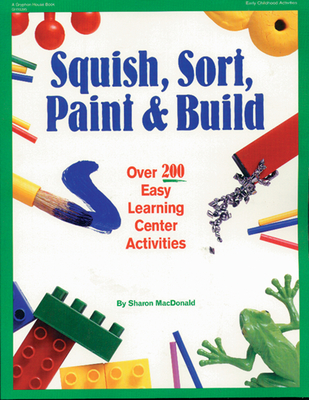 Squish, Sort, Paint, and Build: Over 200 Easy Learning Center Activities - MacDonald, Sharon, and Jones, Rebecca (Illustrator)