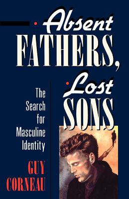 Absent Fathers, Lost Sons: The Search for Masculine Identity - Corneau, Guy, and O'Neal, David (Editor), and Shouldice, Larry (Translated by)