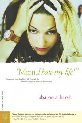 """Mom, I Hate My Life!"": Becoming Your Daughter's Ally Through the Emotional Ups and Downs of Adolescence - Hersh, Sharon A"
