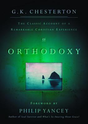 Orthodoxy: The Classic Account of a Remarkable Christian Experience - Chesterton, G K, and Yancey, Philip (Foreword by)