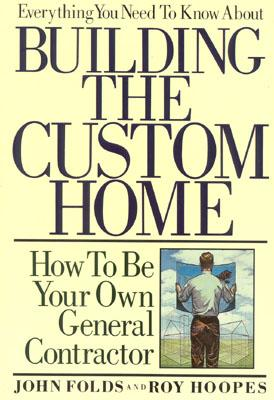 Everything You Need to Know about Building the Custom Home: How to Be Your Own General Contractor - Folds, John, and Hoopes, Roy