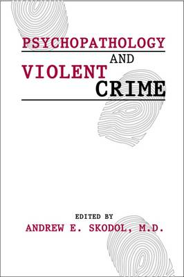 Psychopathology & Violent Crime - Skodol, Andrew E, Dr., M.D. (Editor), and Oldham, John M, Dr., M.D. (Editor), and Riba, Michelle B, Dr., MD (Editor)