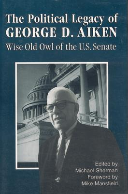 The Political Legacy of George D. Aiken: Wise Old Owl of the Us Senate - Sherman, Michael (Editor), and Mansfield, Mike (Foreword by)