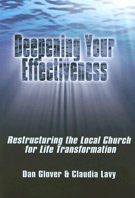 Deepening Your Effectiveness: Restructuring the Local Church for Life Transformation - Glover, Dan, and Lavy, Claudia