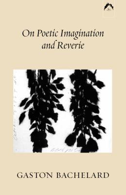 On Poetic Imagination and Reverie - Bachelard, Gaston
