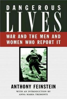 Dangerous Lives: War and the Men and Women Who Report It - Feinstein, A, and Feinstein, Anthony, Dr., and Tremonti, Maria (Introduction by)