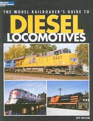 The Model Railroader's Guide to Diesel Locomotives - Wilson, Jeff