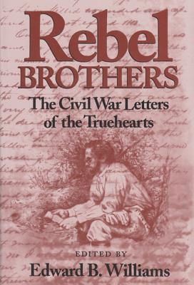 Rebel Brothers: The Civil War Letters of the Truehearts - Williams, Edward B (Editor), and Trueheart, Henry M, and Trueheart, Charles W