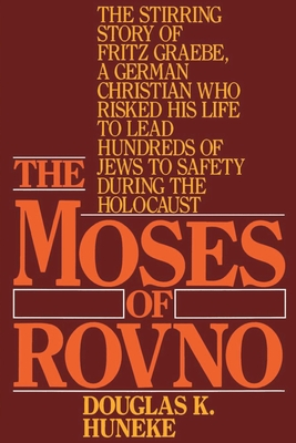 The Moses of Rovno: The Stirring Story of Fritz Graebe, a German Christian Who Risked His Life to Lead Hundreds of Jews to Safety During the Holocaust - Huneke, Douglas K, and Schulweis, Harold M, Rabbi (Foreword by)