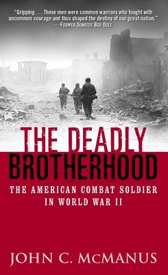 The Deadly Brotherhood: The American Combat Soldier in World War II - McManus, and McManus, John C
