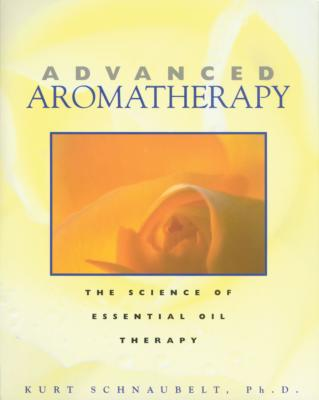 Advanced Aromatherapy: The Science of Essential Oil Therapy - Schnaubelt, Kurt, Ph.D., and Schnaubelt, PH D