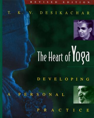 The Heart of Yoga: Developing a Personal Practice - Desikachar, T K V