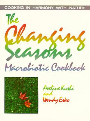 The Changing Seasons Macrobiotic Cookbook - Kushi, Aveline, and Esko, Wendy