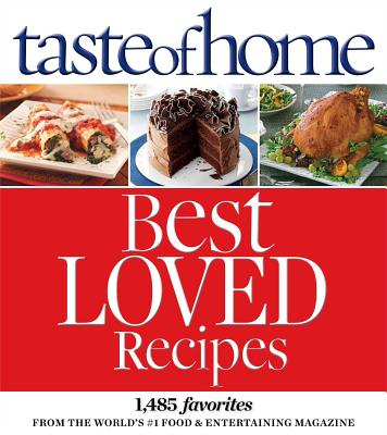 Taste of Home Best Loved Recipes: 1485 Favorites from the World's #1 Food & Entertaining Magazine - Taste of Home