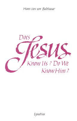 Does Jesus Know Us--Do We Know Him? - Von Balthasar, Hans Urs, Cardinal, and Urs Von Balthasar, Hans, and Balthasar, Hans Urs Von