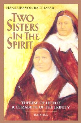Two Sisters in the Spirit: Therese of Lisieuz and Elizabeth of the Trinity - Von Balthasar, Hans Urs, Cardinal, and Nicholl, Donald (Translated by), and Martin, Dennis D (Translated by)