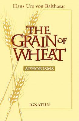 The Grain of Wheat: Aphorisms - Von Balthasar, Hans Urs, Cardinal
