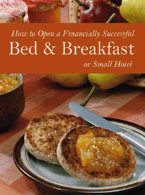 How to Open a Financially Successful Bed & Breakfast or Small Hotel - Fullen, Sharon L, and Arduser, Lora, and Brown, Douglas R
