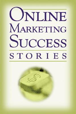 Online Marketing Success Stories: Insider Secrets from the Experts Who Are Making Millions on the Internet Today - Richards, Rene V, and Brown, Bruce C (Foreword by)