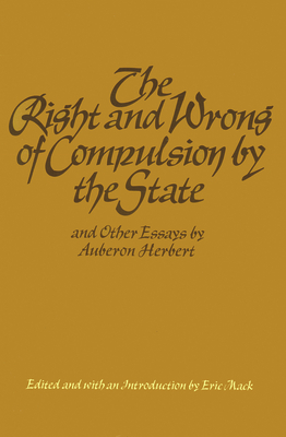 The Right and Wrong of Compulsion by the State, and Other Essays - Herbert, Auberon, and Mack, Eric (Editor)