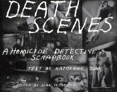 Death Scenes: A Homicide Detectives Scrapbook - Huddleston, Jack, and Dunn, Katherine, and Katherine, Dunn